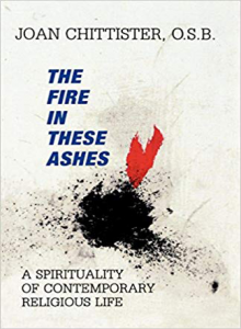 Fire in These Ashes: A Spirituality of Contemporary Religious Life by Joan Chittister