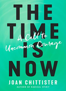 The Time Is Now: A Call to Uncommon Courage by Joan Chittister